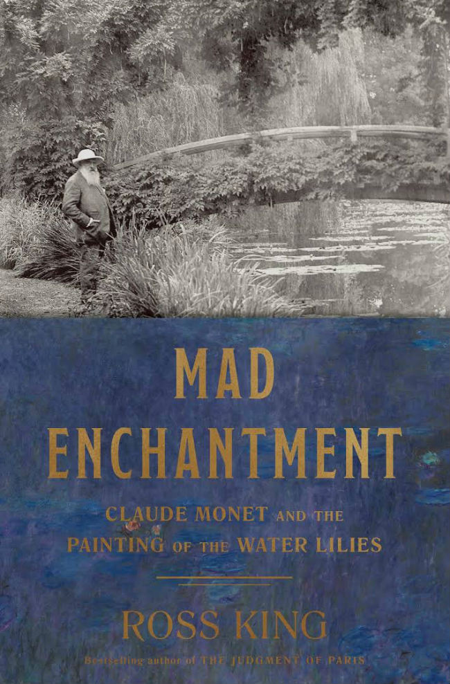 Mad Enchantment: Claude Monet and the Painting of the Water Lilies. By Ross King